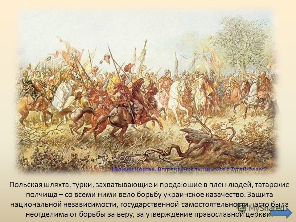 Польская шляхта, турки, захватывающие и продающие в плен людей, татарские полчища – со всеми ними вело борьбу украинское казачество. Защита национальной независимости, государственной самостоятельности часто была неотделима от борьбы за веру, за утве