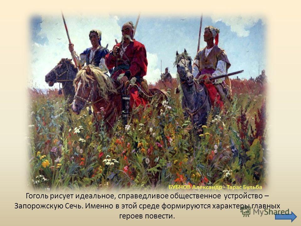 Гоголь рисует идеальное, справедливое общественное устройство – Запорожскую Сечь. Именно в этой среде формируются характеры главных героев повести. 6