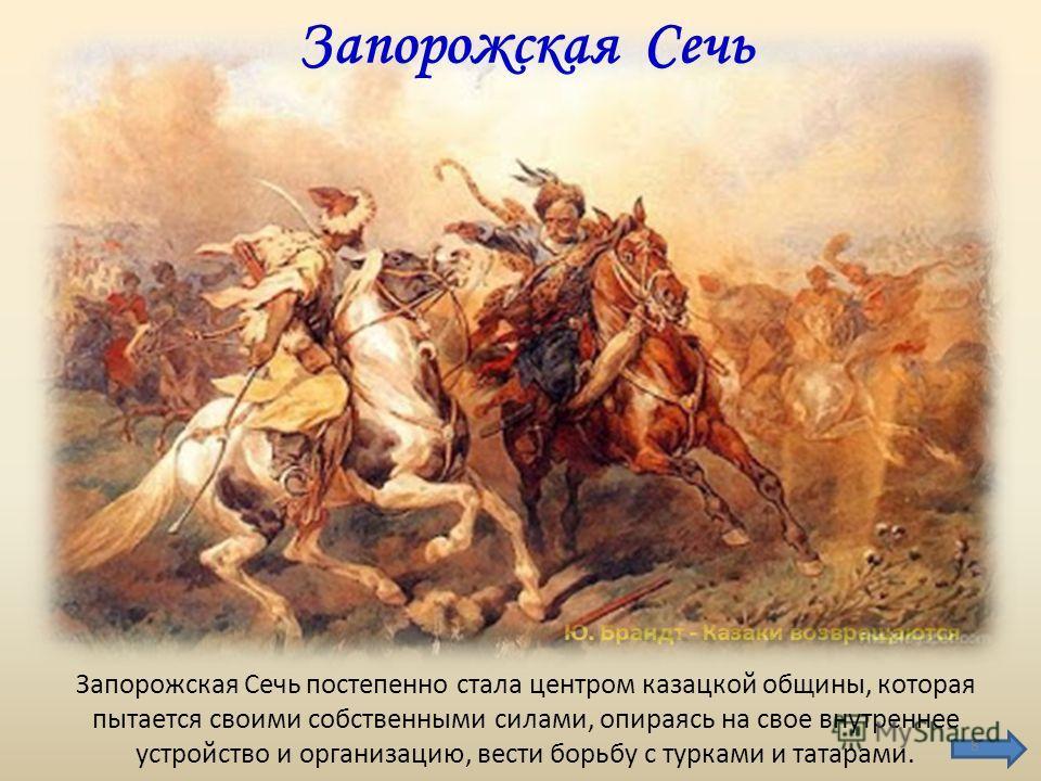 Запорожская Сечь постепенно стала центром казацкой общины, которая пытается своими собственными силами, опираясь на свое внутреннее устройство и организацию, вести борьбу с турками и татарами. Запорожская Сечь 8