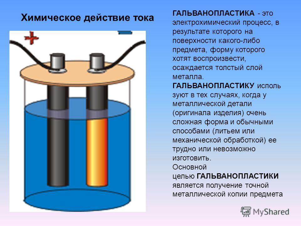 Химическое действие тока ГАЛЬВАНОПЛАСТИКА - это электрохимический процесс, в результате которого на поверхности какого-либо предмета, форму которого хотят воспроизвести, осаждается толстый слой металла. ГАЛЬВАНОПЛАСТИКУ исполь зуют в тех случаях, ког
