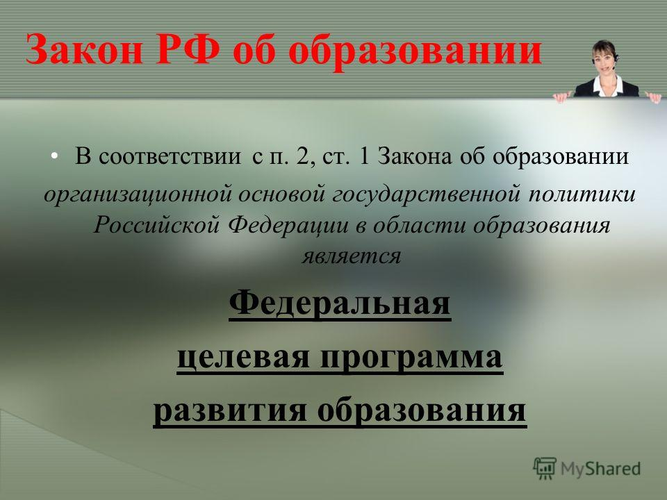 Закон РФ об образовании В соответствии с п. 2, ст. 1 Закона об образовании организационной основой государственной политики Российской Федерации в области образования является Федеральная целевая программа развития образования