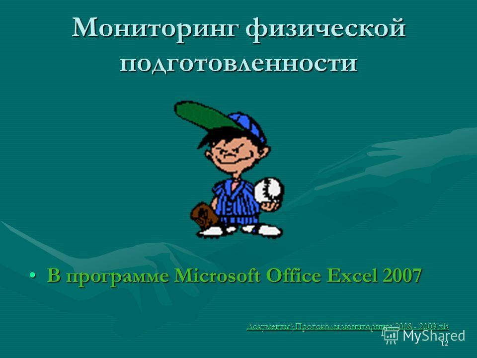Мониторинг физической подготовленности В программе Microsoft Office Excel 2007В программе Microsoft Office Excel 2007 Документы\Протоколы мониторинга 2008 - 2009.xls Документы\Протоколы мониторинга 2008 - 2009.xls 12