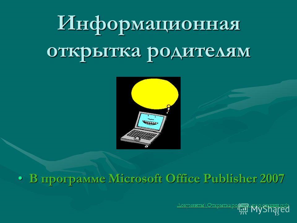 Информационная открытка родителям В программе Microsoft Office Publisher 2007В программе Microsoft Office Publisher 2007 Документы\Открытка родителям о секции.pub Документы\Открытка родителям о секции.pub 15