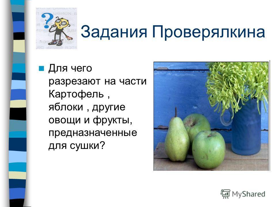 Задания Проверялкина Для чего разрезают на части Картофель, яблоки, другие овощи и фрукты, предназначенные для сушки?