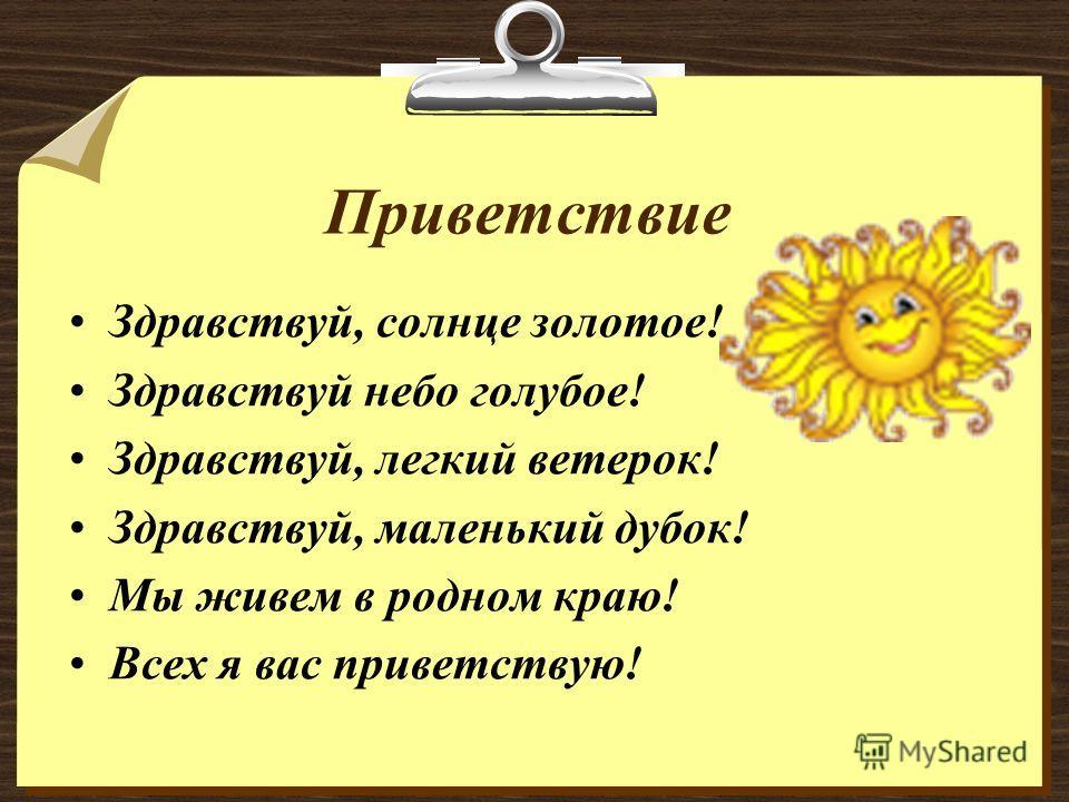 Приветствие Здравствуй, солнце золотое! Здравствуй небо голубое! Здравствуй, легкий ветерок! Здравствуй, маленький дубок! Мы живем в родном краю! Всех я вас приветствую!