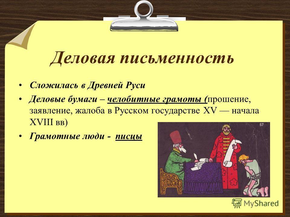 Деловая письменность Сложилась в Древней Руси Деловые бумаги – челобитные грамоты (прошение, заявление, жалоба в Русском государстве XV начала XVIII вв) Грамотные люди - писцы