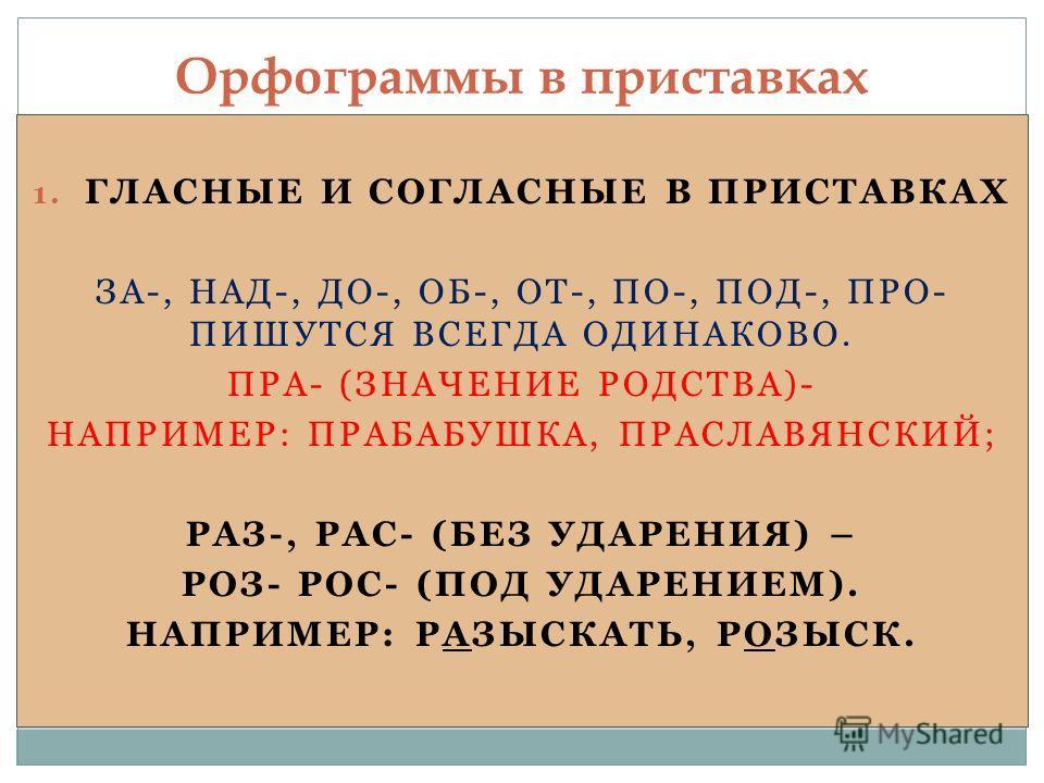 1. ГЛАСНЫЕ И СОГЛАСНЫЕ В ПРИСТАВКАХ ЗА-, НАД-, ДО-, ОБ-, ОТ-, ПО-, ПОД-, ПРО- ПИШУТСЯ ВСЕГДА ОДИНАКОВО. ПРА- (ЗНАЧЕНИЕ РОДСТВА)- НАПРИМЕР: ПРАБАБУШКА, ПРАСЛАВЯНСКИЙ; РАЗ-, РАС- (БЕЗ УДАРЕНИЯ) – РОЗ- РОС- (ПОД УДАРЕНИЕМ). НАПРИМЕР: РАЗЫСКАТЬ, РОЗЫСК.
