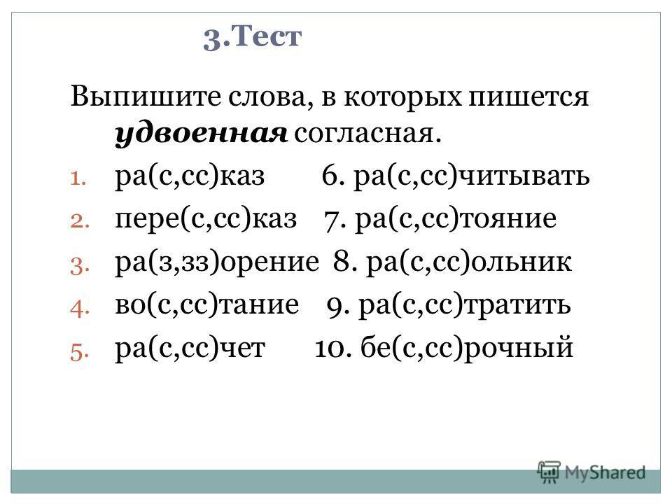 3.Тест Выпишите слова, в которых пишется удвоенная согласная. 1. ра(с,сс)каз 6. ра(с,сс)читывать 2. пере(с,сс)каз 7. ра(с,сс)тояние 3. ра(з,зз)орение 8. ра(с,сс)ольник 4. во(с,сс)тание 9. ра(с,сс)тратить 5. ра(с,сс)чет 10. бе(с,сс)рочный