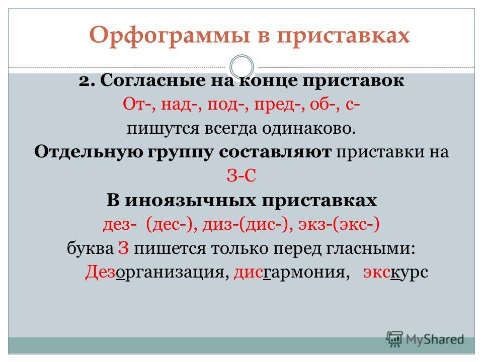 Орфограммы в приставках 2. Согласные на конце приставок От-, над-, под-, пред-, об-, с- пишутся всегда одинаково. Отдельную группу составляют приставки на З-С В иноязычных приставках дез- (дес-), диз-(дис-), экз-(экс-) буква З пишется только перед гл