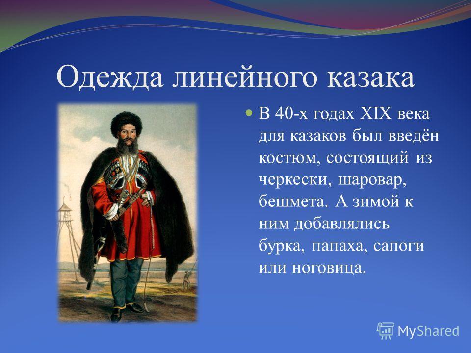 Одежда линейного казака В 40-х годах XIX века для казаков был введён костюм, состоящий из черкески, шаровар, бешмета. А зимой к ним добавлялись бурка, папаха, сапоги или ноговица.