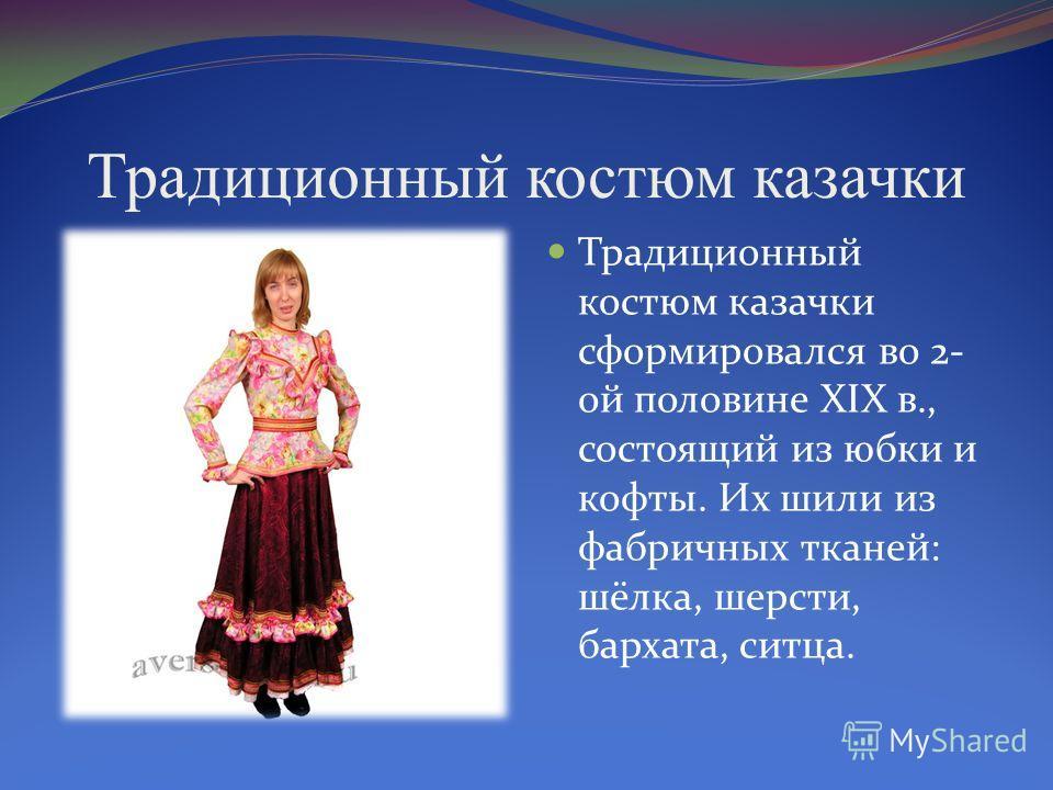 Традиционный костюм казачки Традиционный костюм казачки сформировался во 2- ой половине XIX в., состоящий из юбки и кофты. Их шили из фабричных тканей: шёлка, шерсти, бархата, ситца.