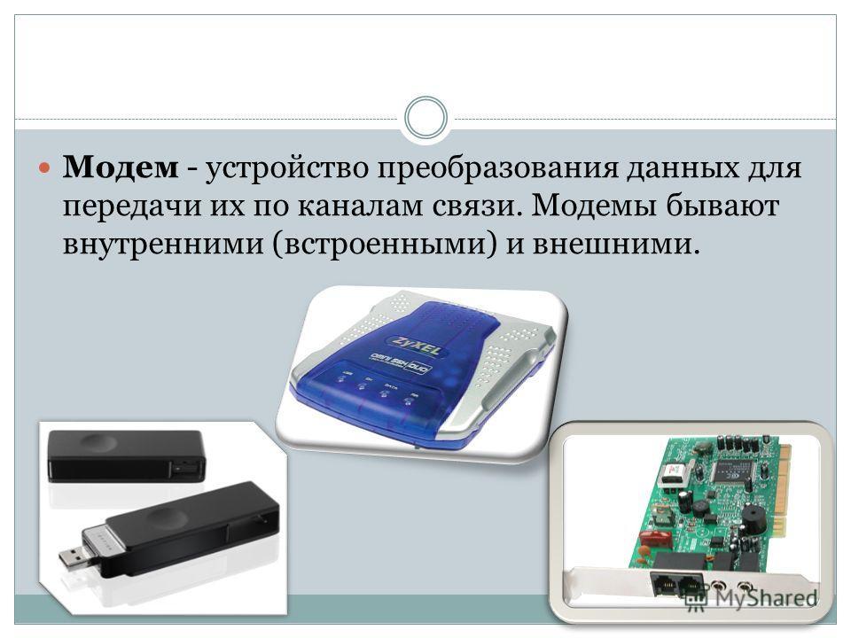 Модем - устройство преобразования данных для передачи их по каналам связи. Модемы бывают внутренними (встроенными) и внешними.