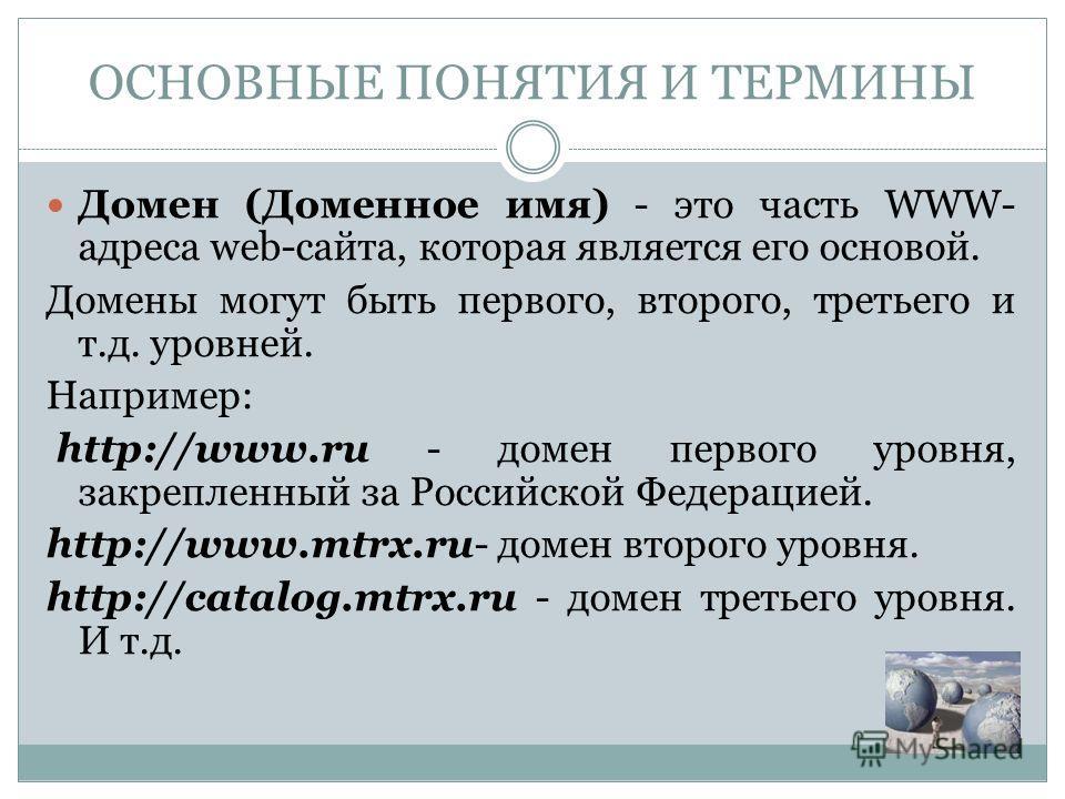 Домен (Доменное имя) - это часть WWW- адреса web-сайта, которая является его основой. Домены могут быть первого, второго, третьего и т.д. уровней. Например: http://www.ru - домен первого уровня, закрепленный за Российской Федерацией. http://www.mtrx.