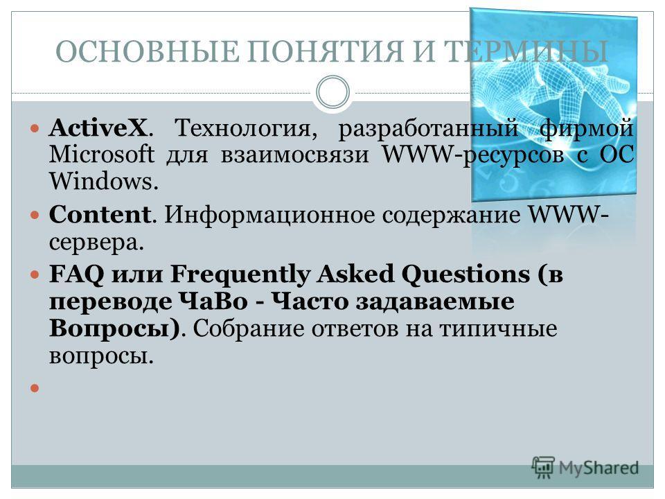ОСНОВНЫЕ ПОНЯТИЯ И ТЕРМИНЫ ActiveX. Технология, разработанный фирмой Microsoft для взаимосвязи WWW-ресурсов с ОС Windows. Content. Информационное содержание WWW- сервера. FAQ или Frequently Asked Questions (в переводе ЧаВо - Часто задаваемые Вопросы)