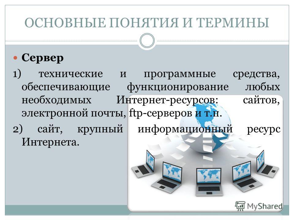 Сервер 1) технические и программные средства, обеспечивающие функционирование любых необходимых Интернет-ресурсов: сайтов, электронной почты, ftp-серверов и т.п. 2) сайт, крупный информационный ресурс Интернета. ОСНОВНЫЕ ПОНЯТИЯ И ТЕРМИНЫ