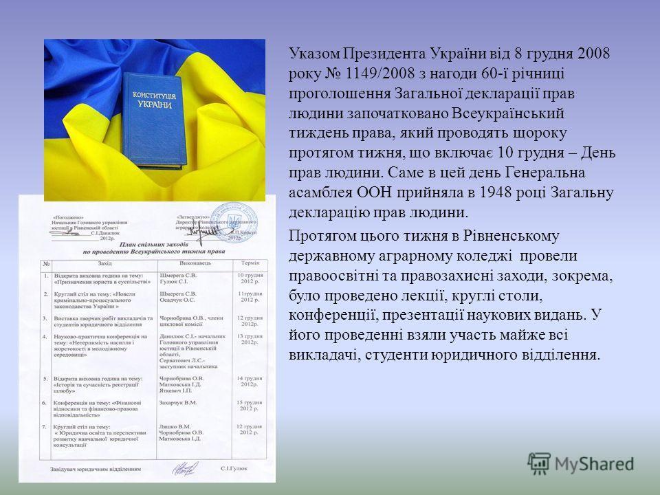 Указом Президента України від 8 грудня 2008 року 1149/2008 з нагоди 60-ї річниці проголошення Загальної декларації прав людини започатковано Всеукраїнський тиждень права, який проводять щороку протягом тижня, що включає 10 грудня – День прав людини.