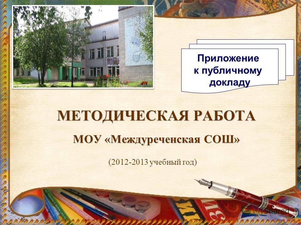 МЕТОДИЧЕСКАЯ РАБОТА МОУ «Междуреченская СОШ» (2012-2013 учебный год) Приложение к публичному докладу