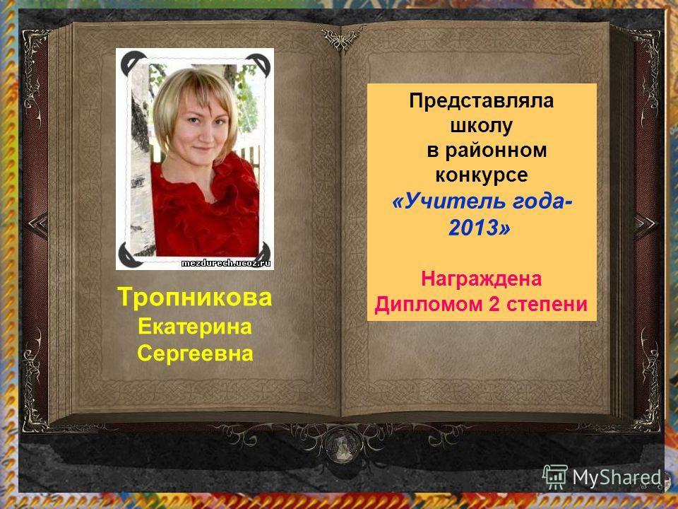 Тропникова Екатерина Сергеевна Представляла школу в районном конкурсе «Учитель года- 2013» Награждена Дипломом 2 степени