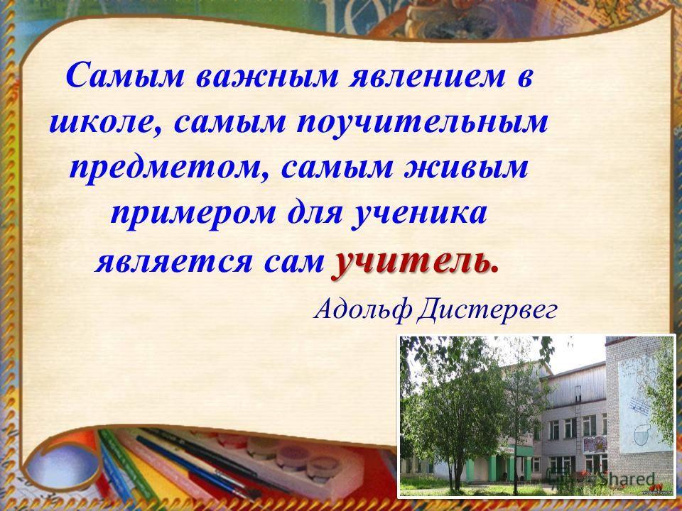 учитель Самым важным явлением в школе, самым поучительным предметом, самым живым примером для ученика является сам учитель. Адольф Дистервег