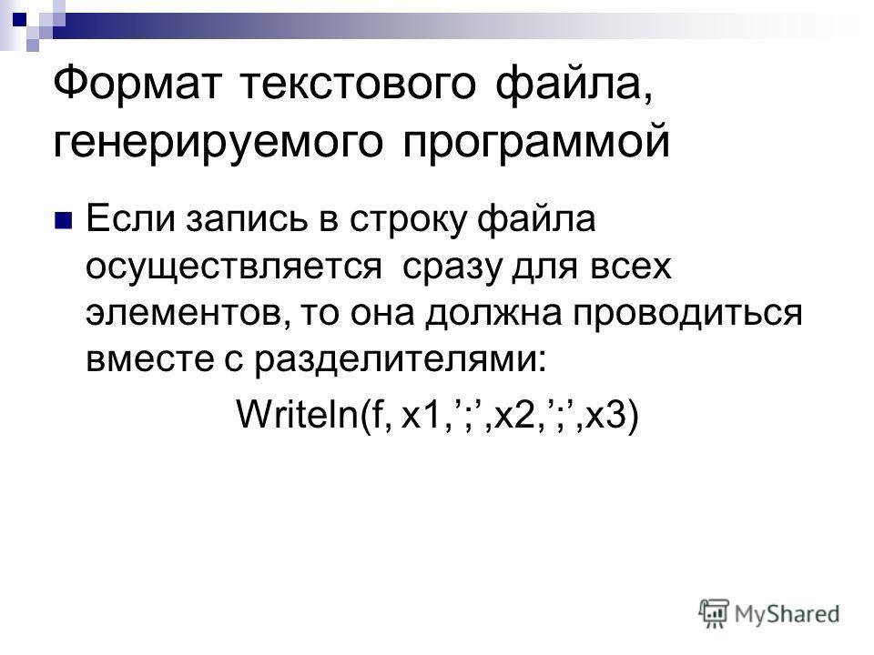 Формат текстового файла, генерируемого программой Если запись в строку файла осуществляется сразу для всех элементов, то она должна проводиться вместе с разделителями: Writeln(f, x1,;,x2,;,x3)