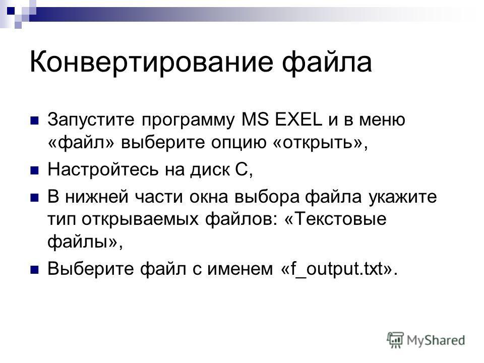 Конвертирование файла Запустите программу MS EXEL и в меню «файл» выберите опцию «открыть», Настройтесь на диск С, В нижней части окна выбора файла укажите тип открываемых файлов: «Текстовые файлы», Выберите файл с именем «f_output.txt».