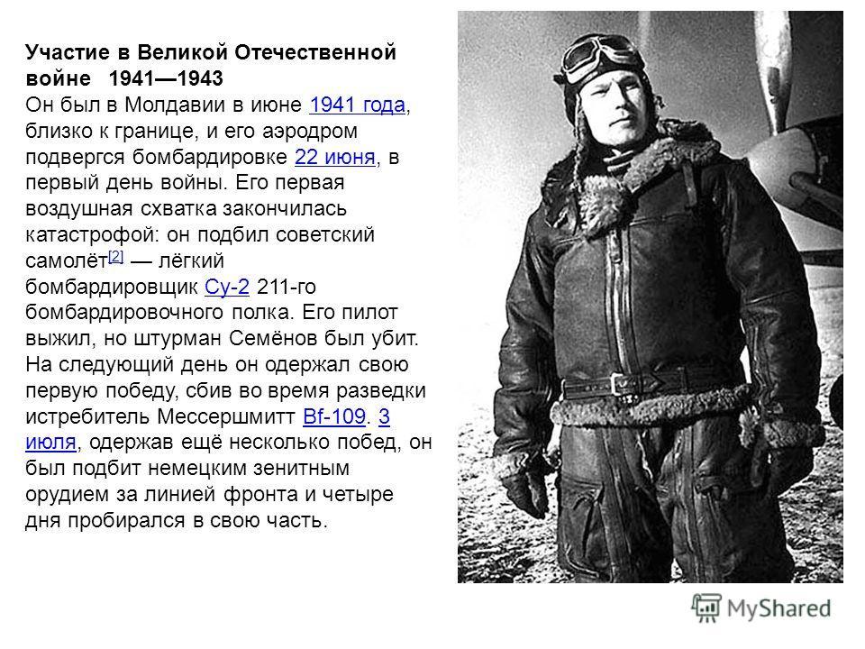 Участие в Великой Отечественной войне 19411943 Он был в Молдавии в июне 1941 года, близко к границе, и его аэродром подвергся бомбардировке 22 июня, в первый день войны. Его первая воздушная схватка закончилась катастрофой: он подбил советский самолё