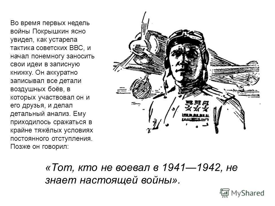 Во время первых недель войны Покрышкин ясно увидел, как устарела тактика советских ВВС, и начал понемногу заносить свои идеи в записную книжку. Он аккуратно записывал все детали воздушных боёв, в которых участвовал он и его друзья, и делал детальный