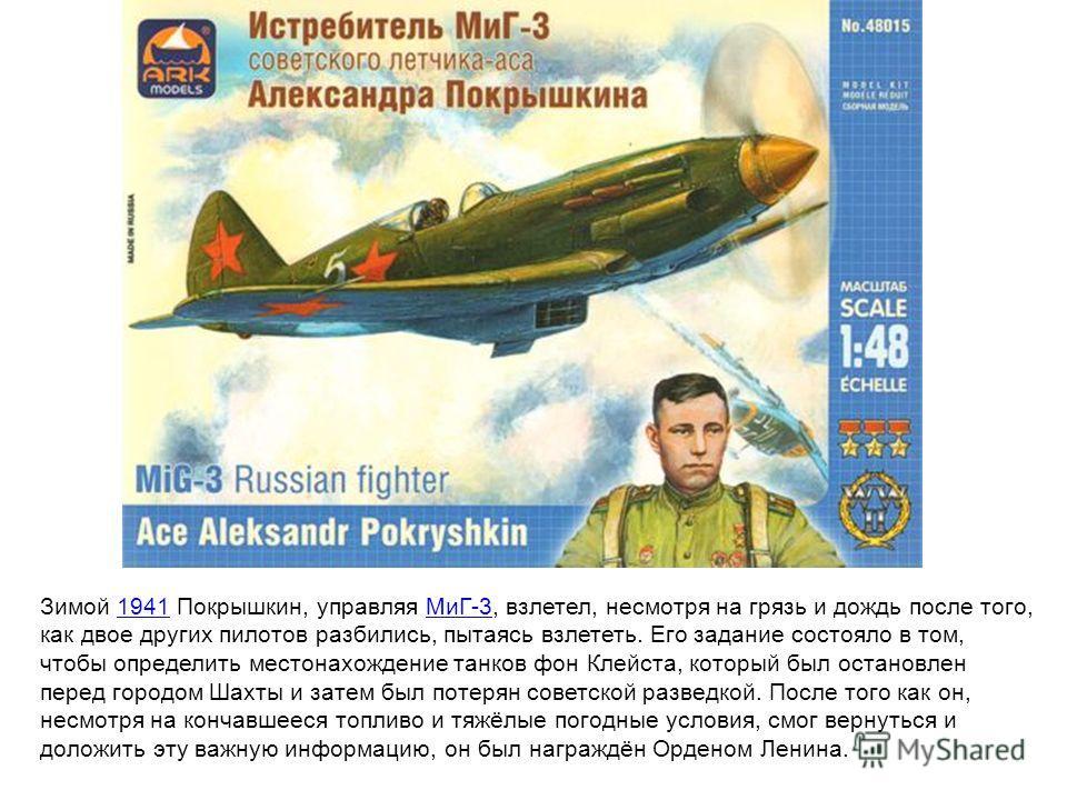 Зимой 1941 Покрышкин, управляя МиГ-3, взлетел, несмотря на грязь и дождь после того, как двое других пилотов разбились, пытаясь взлететь. Его задание состояло в том, чтобы определить местонахождение танков фон Клейста, который был остановлен перед го