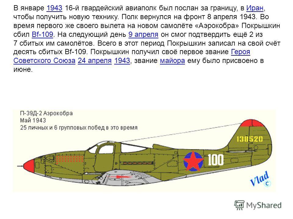 В январе 1943 16-й гвардейский авиаполк был послан за границу, в Иран, чтобы получить новую технику. Полк вернулся на фронт 8 апреля 1943. Во время первого же своего вылета на новом самолёте «Аэрокобра» Покрышкин сбил Bf-109. На следующий день 9 апре