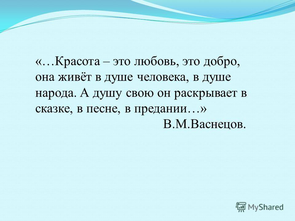 «…Красота – это любовь, это добро, она живёт в душе человека, в душе народа. А душу свою он раскрывает в сказке, в песне, в предании…» В.М.Васнецов.