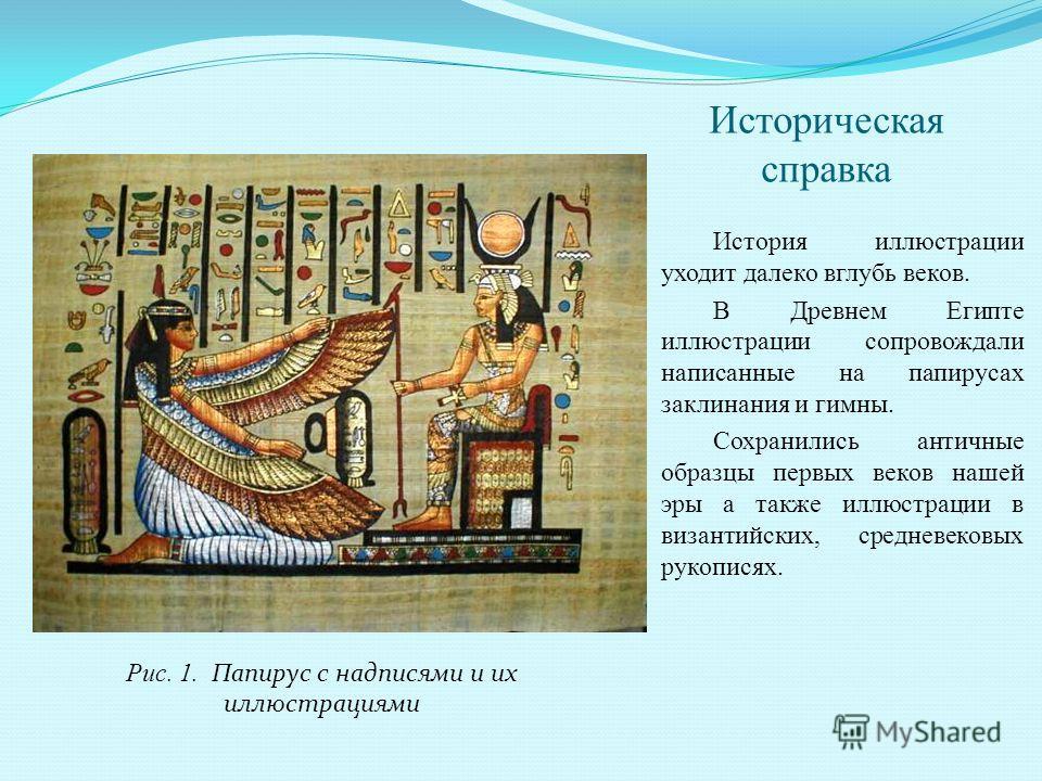 Историческая справка История иллюстрации уходит далеко вглубь веков. В Древнем Египте иллюстрации сопровождали написанные на папирусах заклинания и гимны. Сохранились античные образцы первых веков нашей эры а также иллюстрации в византийских, среднев