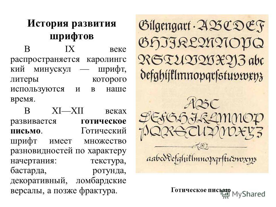 История развития шрифтов В IX веке распространяется каролингс кий минускул шрифт, литеры которого используются и в наше время. В XIXII веках развивается готическое письмо. Готический шрифт имеет множество разновидностей по характеру начертания: текст