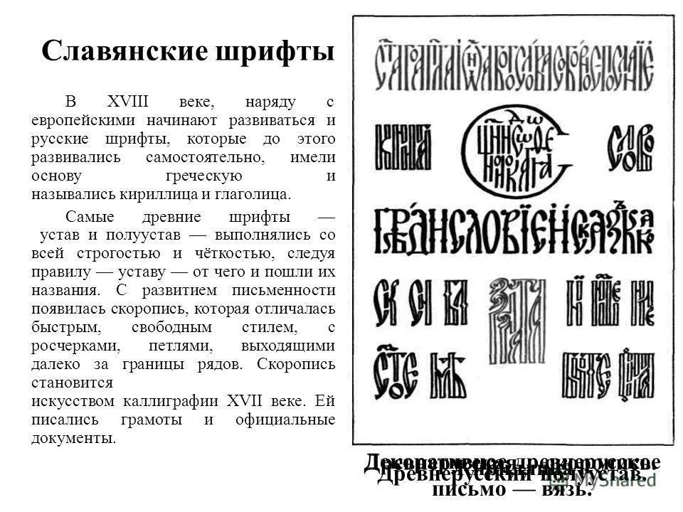 Славянские шрифты В XVIII веке, наряду с европейскими начинают развиваться и русские шрифты, которые до этого развивались самостоятельно, имели основу греческую и назывались кириллица и глаголица. Самые древние шрифты устав и полуустав выполнялись со