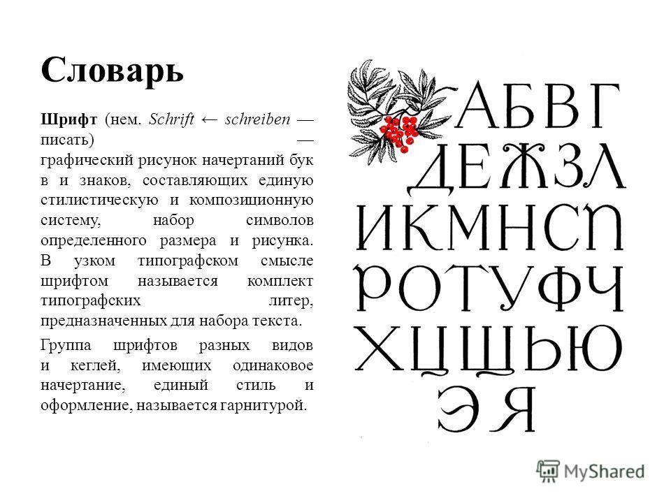 Словарь Шрифт (нем. Schrift schreiben писать) графический рисунок начертаний бук в и знаков, составляющих единую стилистическую и композиционную систему, набор символов определенного размера и рисунка. В узком типографском смысле шрифтом называется к