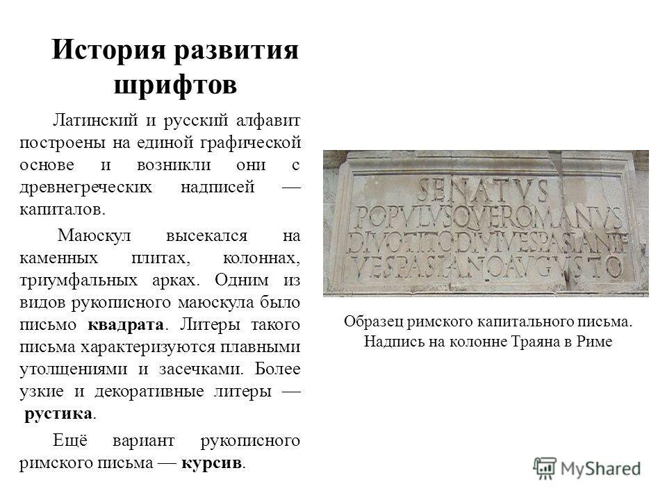История развития шрифтов Латинский и русский алфавит построены на единой графической основе и возникли они с древнегреческих надписей капиталов. Маюскул высекался на каменных плитах, колоннах, триумфальных арках. Одним из видов рукописного маюскула б