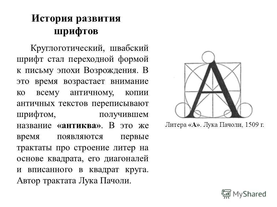 История развития шрифтов Круглоготический, швабский шрифт стал переходной формой к письму эпохи Возрождения. В это время возрастает внимание ко всему античному, копии античных текстов переписывают шрифтом, получившем название «антиква». В это же врем