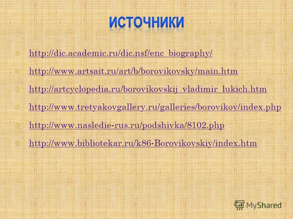 http://dic.academic.ru/dic.nsf/enc_biography/ http://www.artsait.ru/art/b/borovikovsky/main.htm http://artcyclopedia.ru/borovikovskij_vladimir_lukich.htm http://www.tretyakovgallery.ru/galleries/borovikov/index.php http://www.nasledie-rus.ru/podshivk