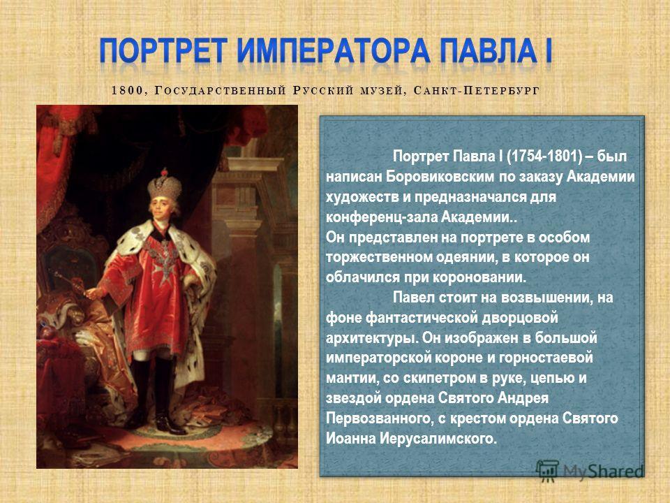 Портрет Павла I (1754-1801) – был написан Боровиковским по заказу Академии художеств и предназначался для конференц-зала Академии.. Он представлен на портрете в особом торжественном одеянии, в которое он облачился при короновании. Павел стоит на возв