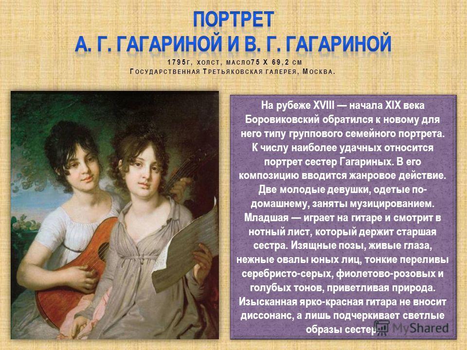 На рубеже XVIII начала ХIХ века Боровиковский обратился к новому для него типу группового семейного портрета. К числу наиболее удачных относится портрет сестер Гагариных. В его композицию вводится жанровое действие. Две молодые девушки, одетые по- до