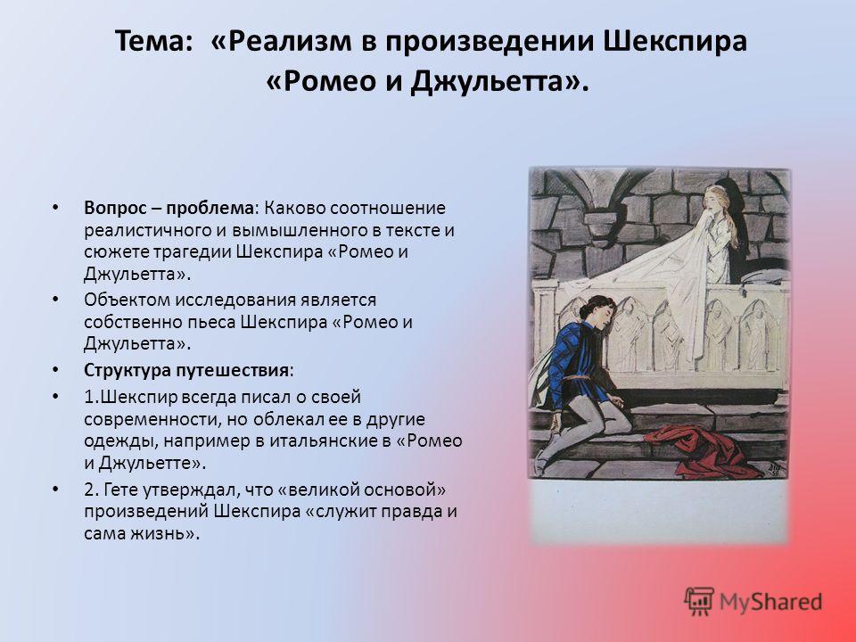 Тема: «Реализм в произведении Шекспира «Ромео и Джульетта». Вопрос – проблема: Каково соотношение реалистичного и вымышленного в тексте и сюжете трагедии Шекспира «Ромео и Джульетта». Объектом исследования является собственно пьеса Шекспира «Ромео и