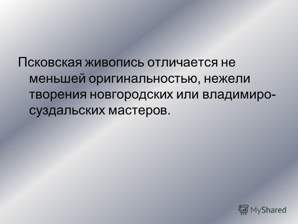 Псковская живопись отличается не меньшей оригинальностью, нежели творения новгородских или владимиро- суздальских мастеров.