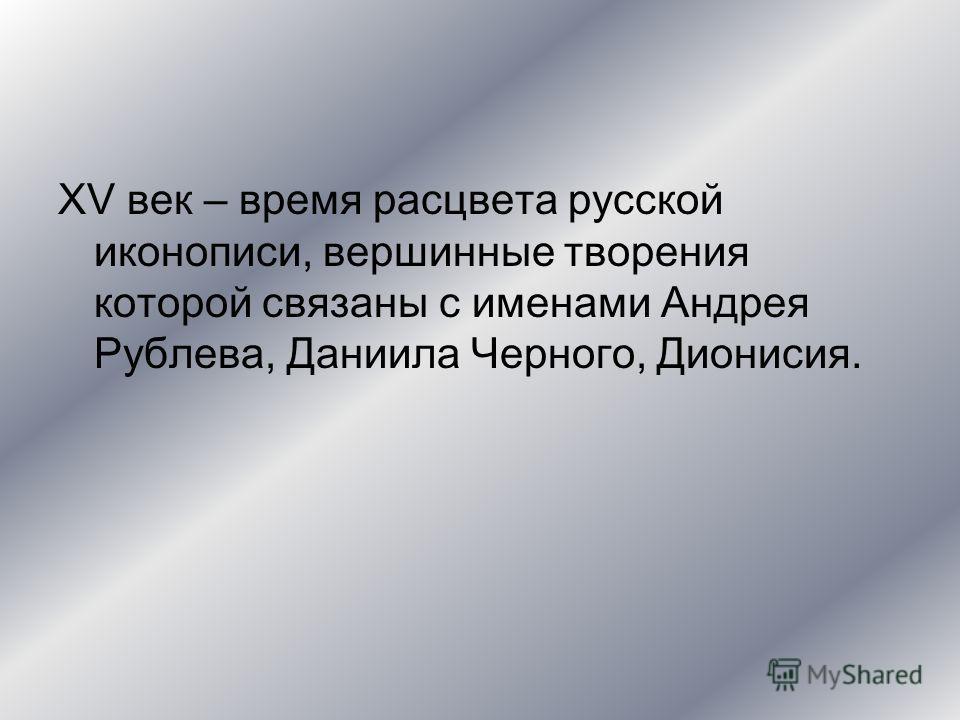 XV век – время расцвета русской иконописи, вершинные творения которой связаны с именами Андрея Рублева, Даниила Черного, Дионисия.
