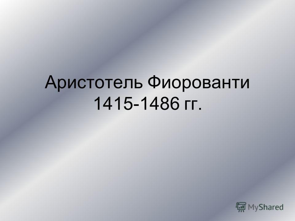 Аристотель Фиорованти 1415-1486 гг.