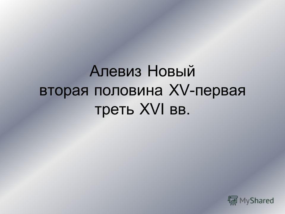 Алевиз Новый вторая половина XV-первая треть XVI вв.