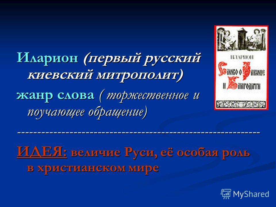 Иларион (первый русский киевский митрополит) жанр слова ( торжественное и поучающее обращение) ------------------------------------------------------------- ИДЕЯ: величие Руси, её особая роль в христианском мире