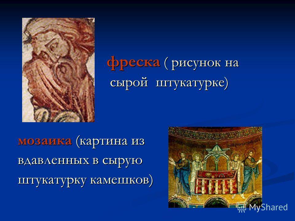 фреска ( рисунок на фреска ( рисунок на сырой штукатурке) сырой штукатурке) мозаика (картина из вдавленных в сырую штукатурку камешков)
