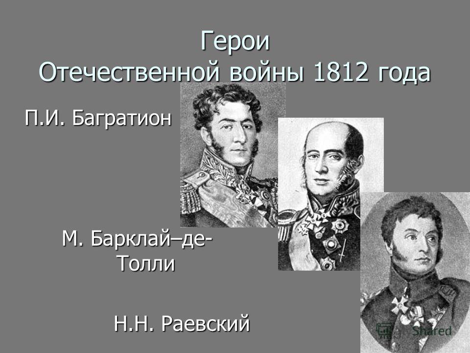 Герои Отечественной войны 1812 года П.И. Багратион М. Барклай–де- Толли Н.Н. Раевский Н.Н. Раевский