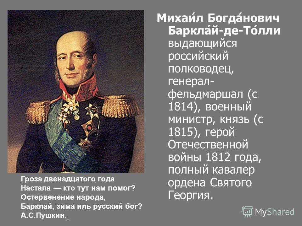 Михаи́л Богда́нович Баркла́й-де-То́лли выдающийся российский полководец, генерал- фельдмаршал (с 1814), военный министр, князь (с 1815), герой Отечественной войны 1812 года, полный кавалер ордена Святого Георгия. Гроза двенадцатого года Настала кто т