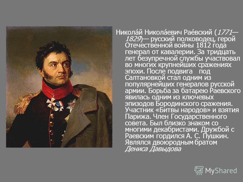 Никола́й Никола́евич Рае́вский (1771 1829) русский полководец, герой Отечественной войны 1812 года генерал от кавалерии. За тридцать лет безупречной службы участвовал во многих крупнейших сражениях эпохи. После подвига под Салтановкой стал одним из п