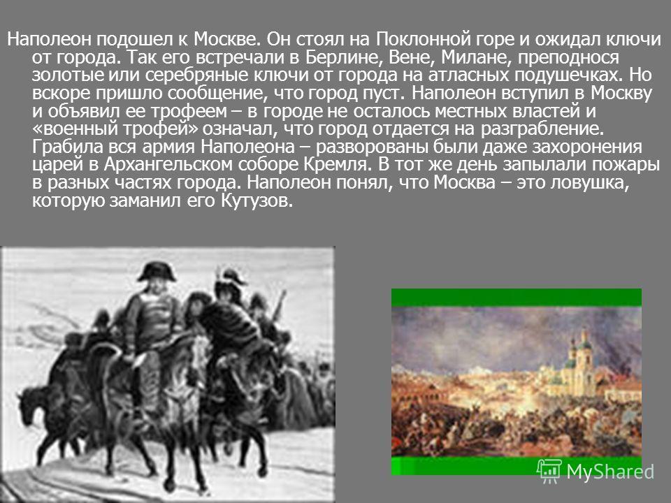 Наполеон подошел к Москве. Он стоял на Поклонной горе и ожидал ключи от города. Так его встречали в Берлине, Вене, Милане, преподнося золотые или серебряные ключи от города на атласных подушечках. Но вскоре пришло сообщение, что город пуст. Наполеон
